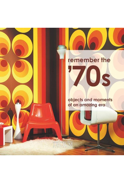 Remember the '70s : objects and moments of an amazing era