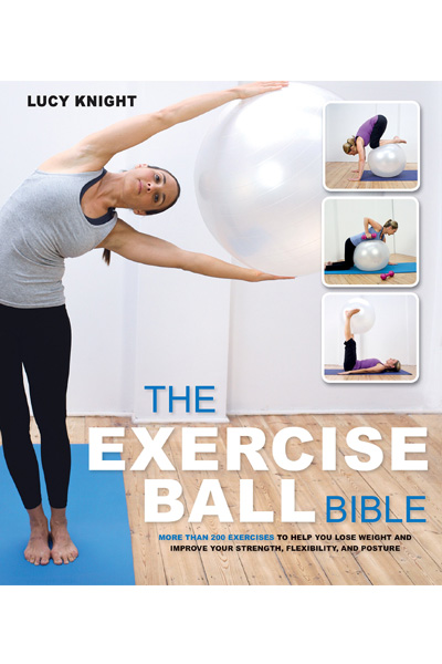 The Exercise Ball Bible : Over 200 Exercises to Help You Lose Weight and Improve Your Fitness, Strength, Flexibility, and Posture