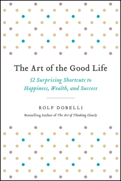 The Art of the Good Life: 52 Surprising Shortcuts to Happiness Wealth and Success
