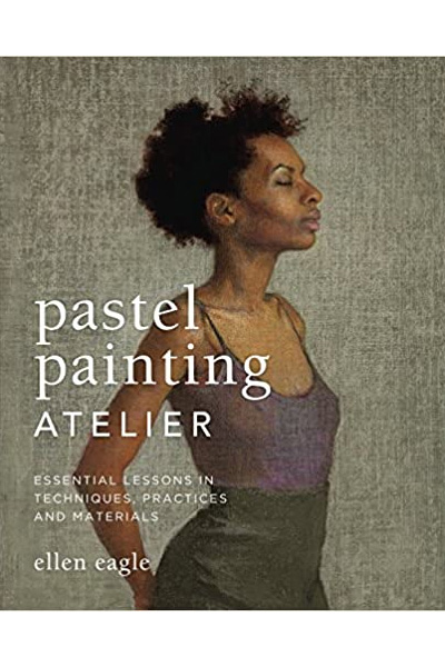 Pastel Painting Atelier : Essential Lessons in Techniques, Practices and Materials