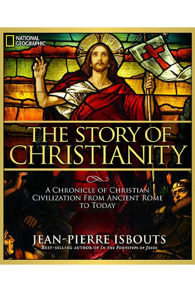 The Story of Christianity : A Chronicle of Christian Civilization From Ancient Rome to Today