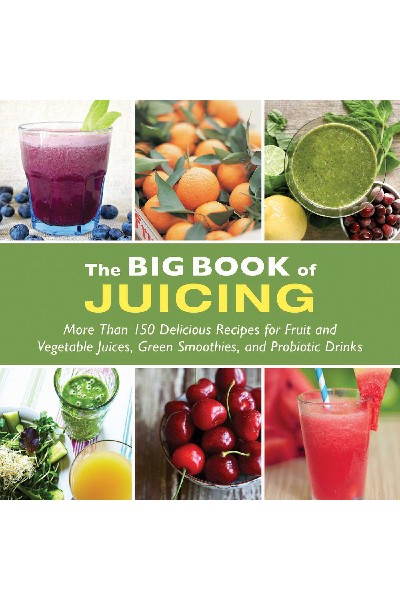 The Big Book of Juicing : More Than 150 Delicious Recipes for Fruit & Vegetable Juices, Green Smoothies, and Probiotic Drinks