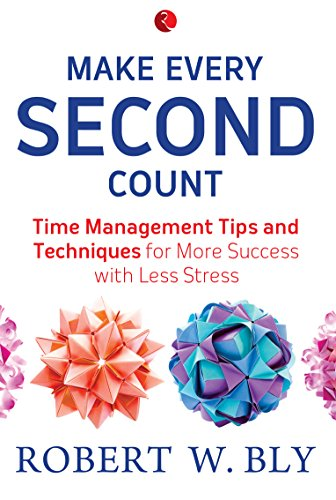 Make Every Second Count: Time Management Tips and Techniques for More Success with Less Stress