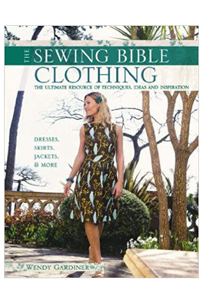 Sewing Bible: Clothing: The Ultimate Resource of Techniques, Ideas and Inspiration