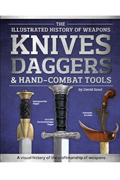 The Illustrated History of Weapons Knives, Daggers & Hand-Combat Tools