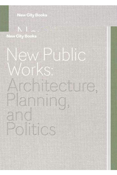New Public Works: Architecture...Planning... and Politics (New City Books)