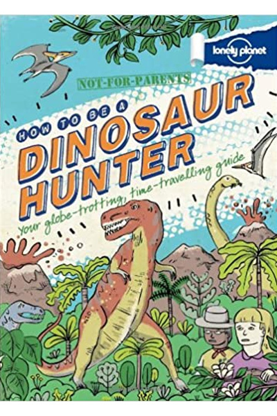 How to be a Dinosaur Hunter: Your globe-trotting...time-traveling guide